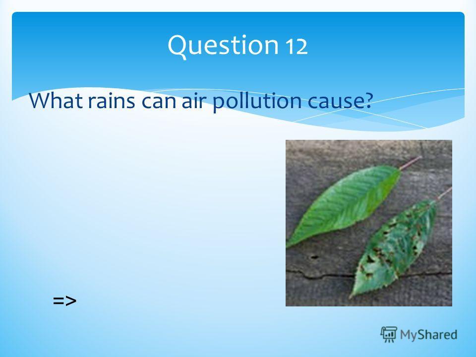 Question 12 What rains can air pollution cause? =>