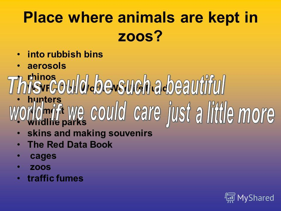 Place where animals are kept in zoos? into rubbish bins aerosols rhinos WWF – The World Wildlife Fund hunters for meat wildlife parks skins and making souvenirs The Red Data Book cages zoos traffic fumes