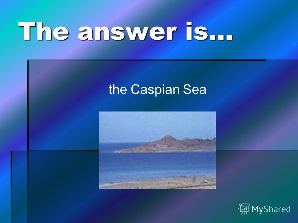 The answer is… the Caspian Sea