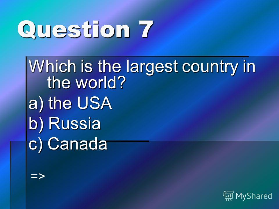 Question 7 Which is the largest country in the world? a) the USA b) Russia c) Canada =>