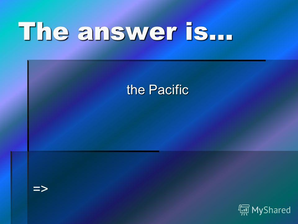 The answer is… the Pacific =>