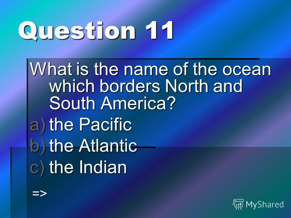Question 11 What is the name of the ocean which borders North and South America? a)the Pacific b)the Atlantic c)the Indian =>