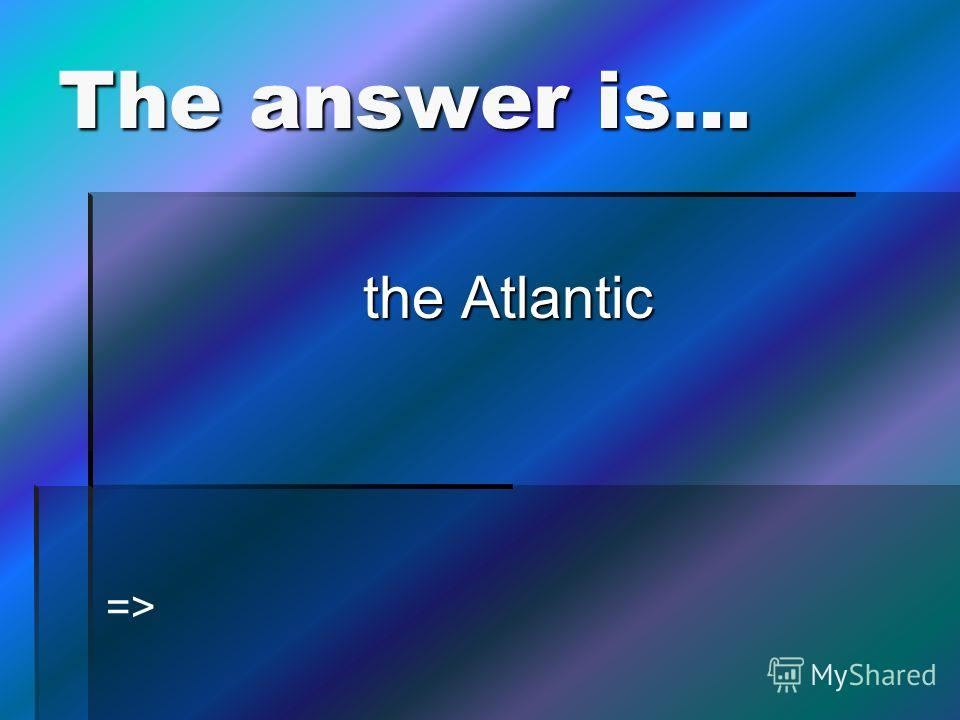 The answer is… the Atlantic =>