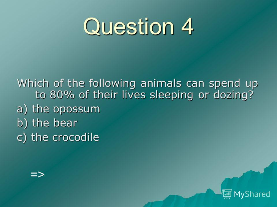 Question 4 Which of the following animals can spend up to 80% of their lives sleeping or dozing? a) the opossum b) the bear c) the crocodile =>