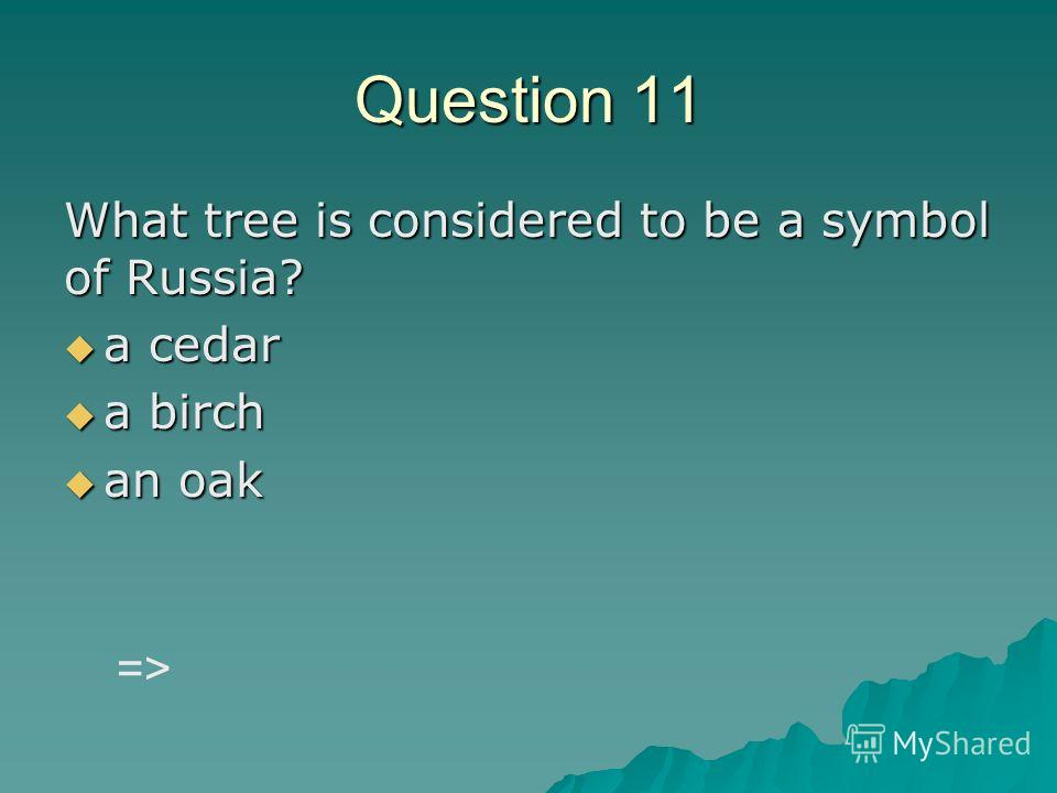 Question 11 What tree is considered to be a symbol of Russia? a cedar a cedar a birch a birch an oak an oak =>