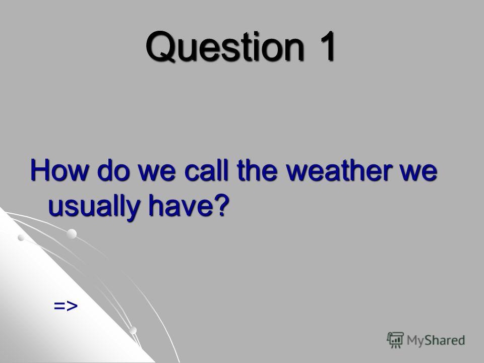 Question 1 How do we call the weather we usually have? =>