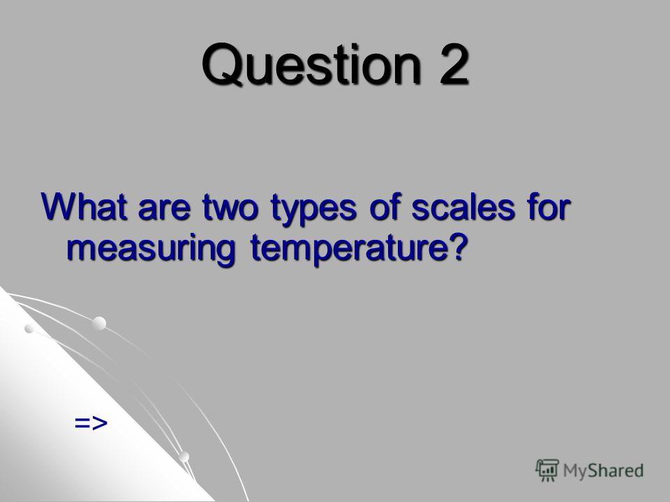 Question 2 What are two types of scales for measuring temperature? =>