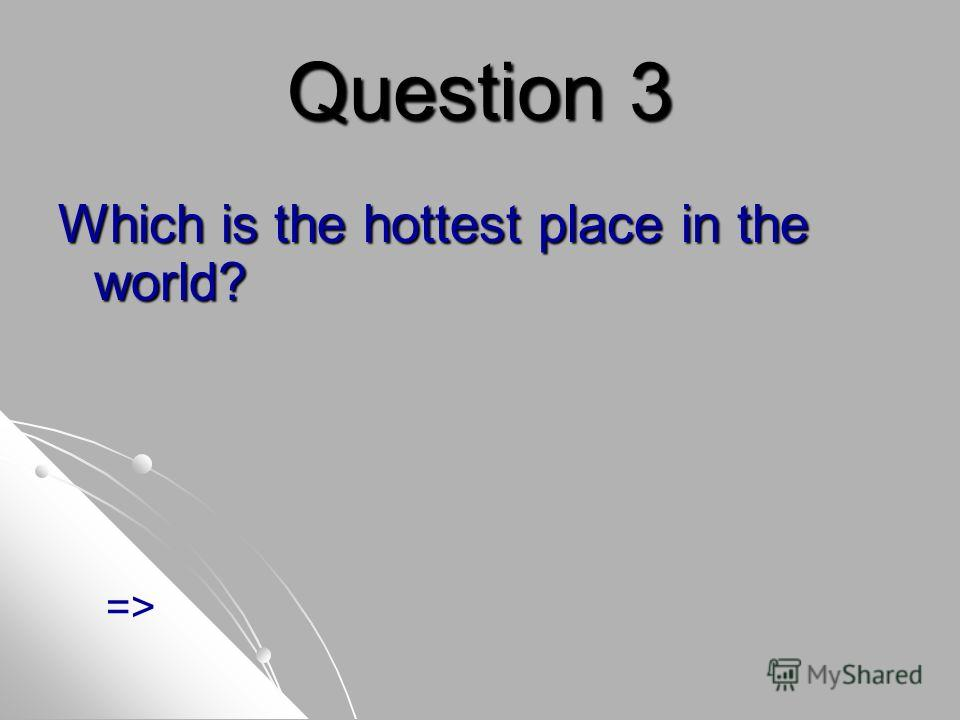Question 3 Which is the hottest place in the world? =>