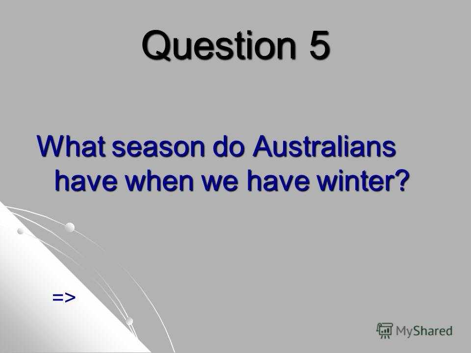 Question 5 What season do Australians have when we have winter? =>