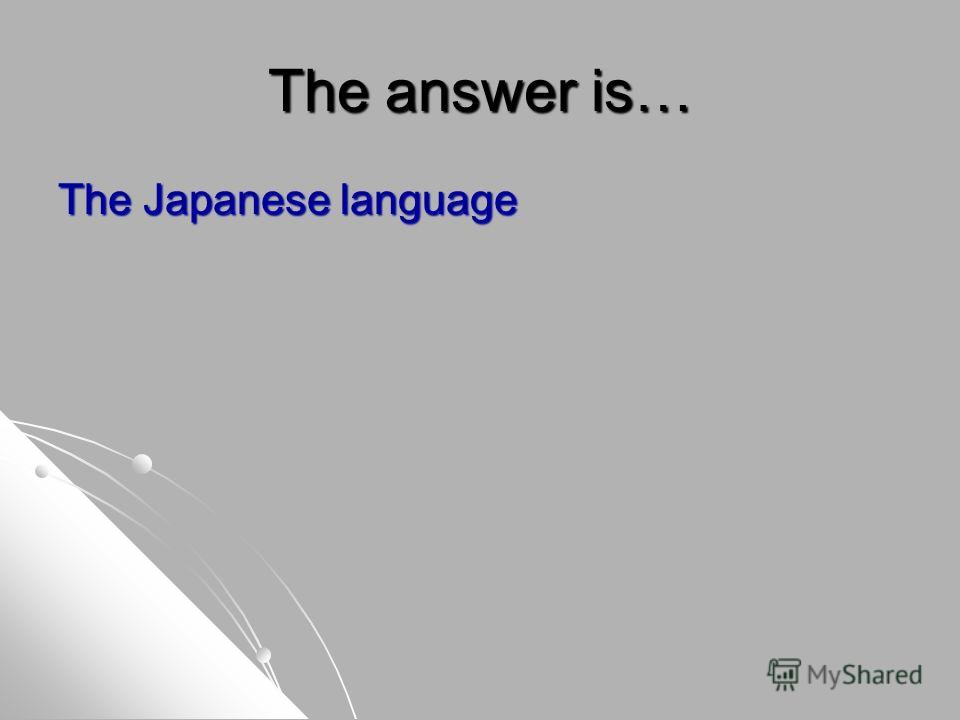 The answer is… The Japanese language