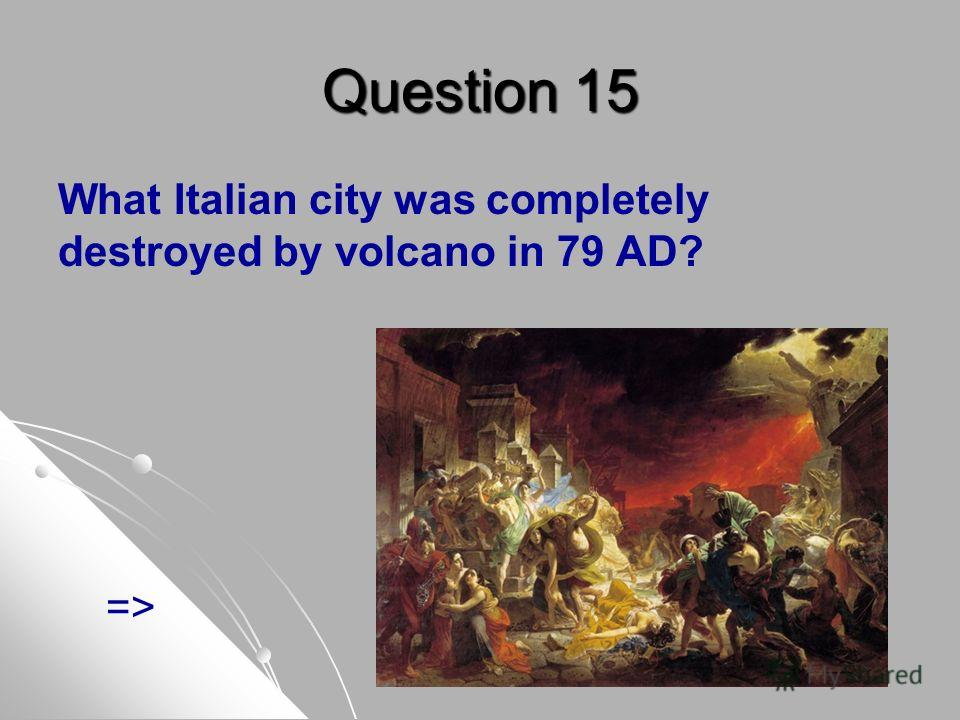 Question 15 What Italian city was completely destroyed by volcano in 79 AD? =>