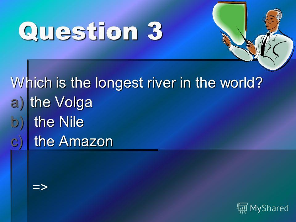 Question 3 Which is the longest river in the world? a)the Volga b) the Nile c) the Amazon =>