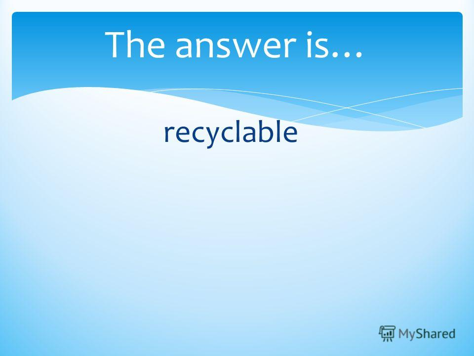 The answer is… recyclable