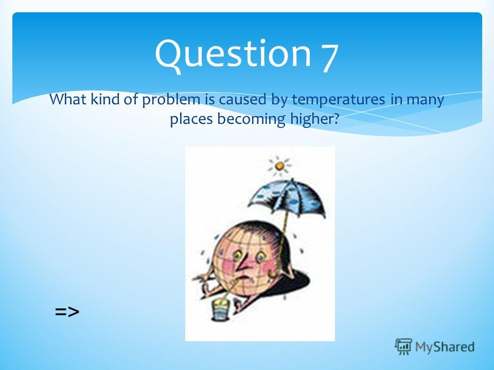 What kind of problem is caused by temperatures in many places becoming higher? Question 7 =>