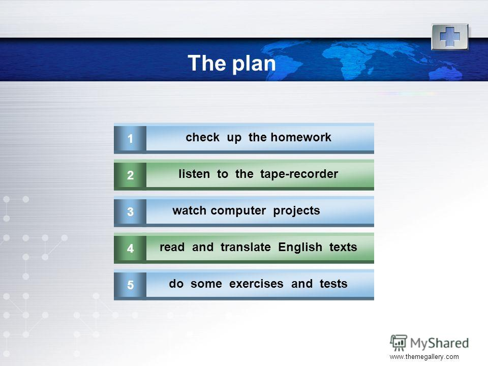 www.themegallery.com The plan 1 check up the homework 2 listen to the tape-recorder 3 watch computer projects 4 read and translate English texts 5 do some exercises and tests