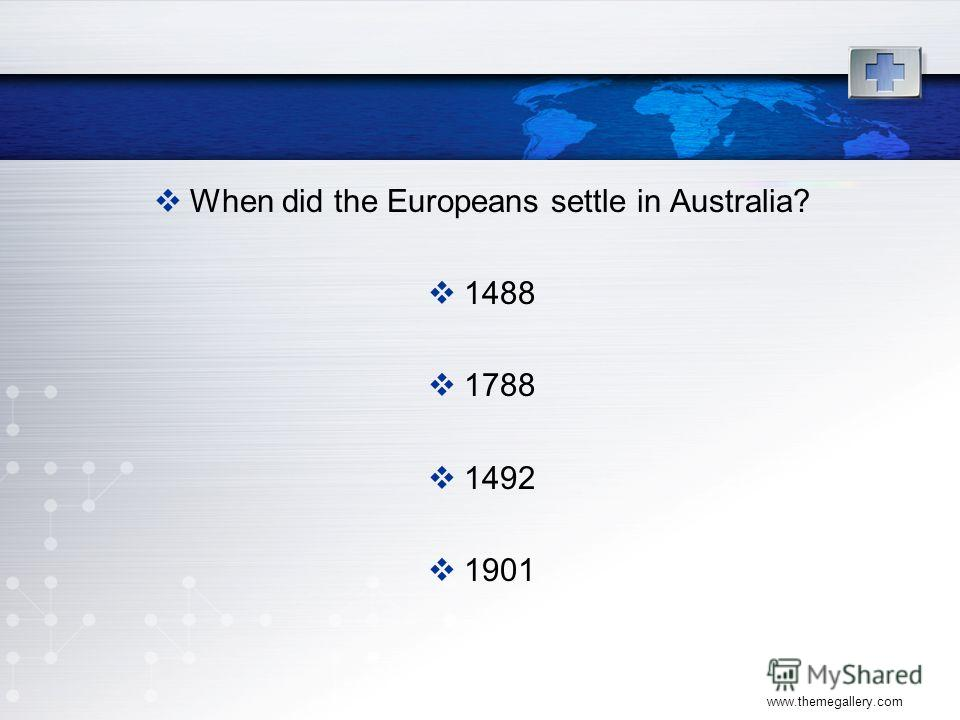 www.themegallery.com When did the Europeans settle in Australia? 1488 1788 1492 1901