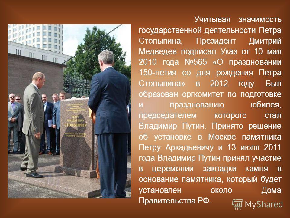 Учитывая значимость государственной деятельности Петра Столыпина, Президент Дмитрий Медведев подписал Указ от 10 мая 2010 года 565 «О праздновании 150-летия со дня рождения Петра Столыпина» в 2012 году. Был образован оргкомитет по подготовке и праздн