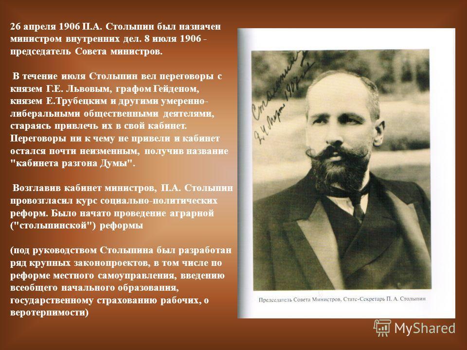 26 апреля 1906 П.А. Столыпин был назначен министром внутренних дел. 8 июля 1906 - председатель Совета министров. В течение июля Столыпин вел переговоры с князем Г.Е. Львовым, графом Гейденом, князем Е.Трубецким и другими умеренно- либеральными общест