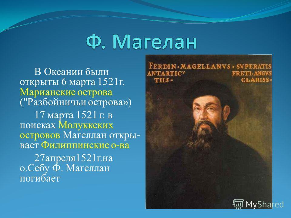 В Океании были открыты 6 марта 1521г. Марианские острова (Разбойничьи острова») 17 марта 1521 г. в поисках Молуккских островов Магеллан откры- вает Филиппинские о-ва 27апреля1521г.на о.Себу Ф. Магеллан погибает