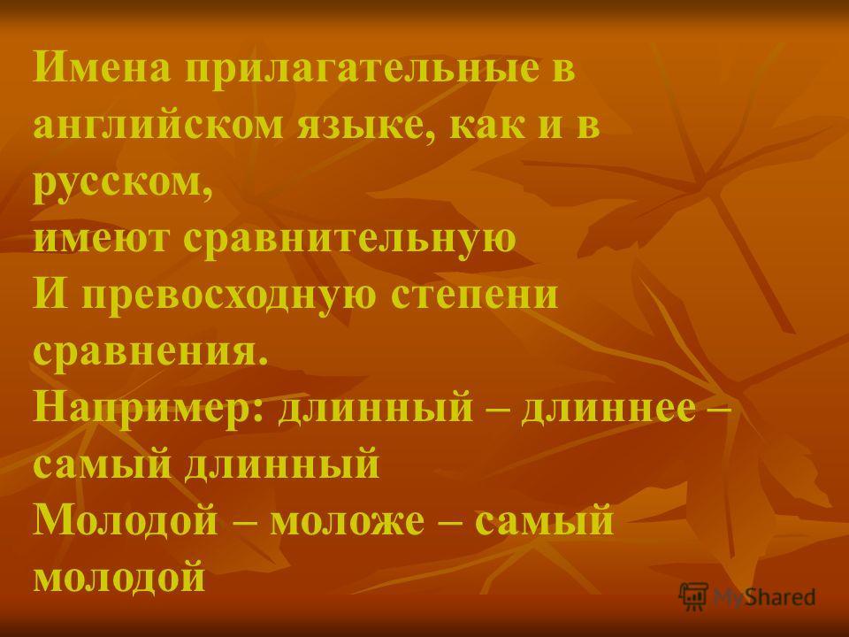 Имена прилагательные в английском языке, как и в русском, имеют сравнительную И превосходную степени сравнения. Например: длинный – длиннее – самый длинный Молодой – моложе – самый молодой
