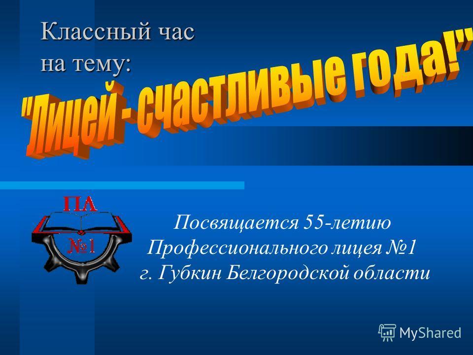 Классный час на тему: Посвящается 55-летию Профессионального лицея 1 г. Губкин Белгородской области