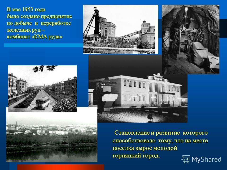 В 1953 года было создано предприятие по добыче и переработке железных руд – комбинат «КМА руда» В мае 1953 года было создано предприятие по добыче и переработке железных руд – комбинат «КМА руда» Становление и развитие которого способствовало тому, ч