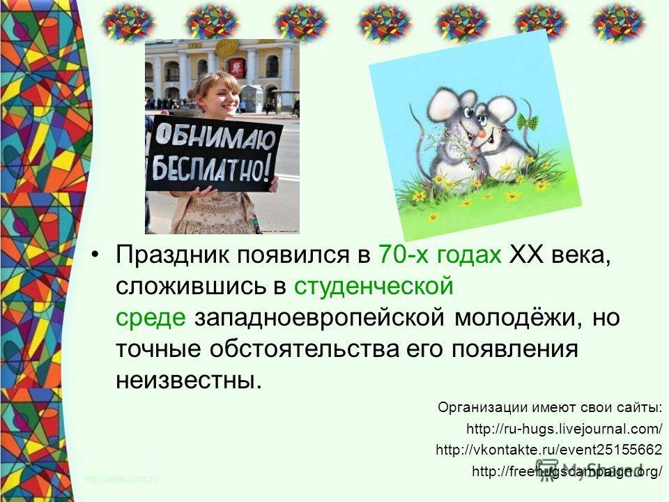 Праздник появился в 70-х годах XX века, сложившись в студенческой среде западноевропейской молодёжи, но точные обстоятельства его появления неизвестны. Организации имеют свои сайты: http://ru-hugs.livejournal.com/ http://vkontakte.ru/event25155662 ht