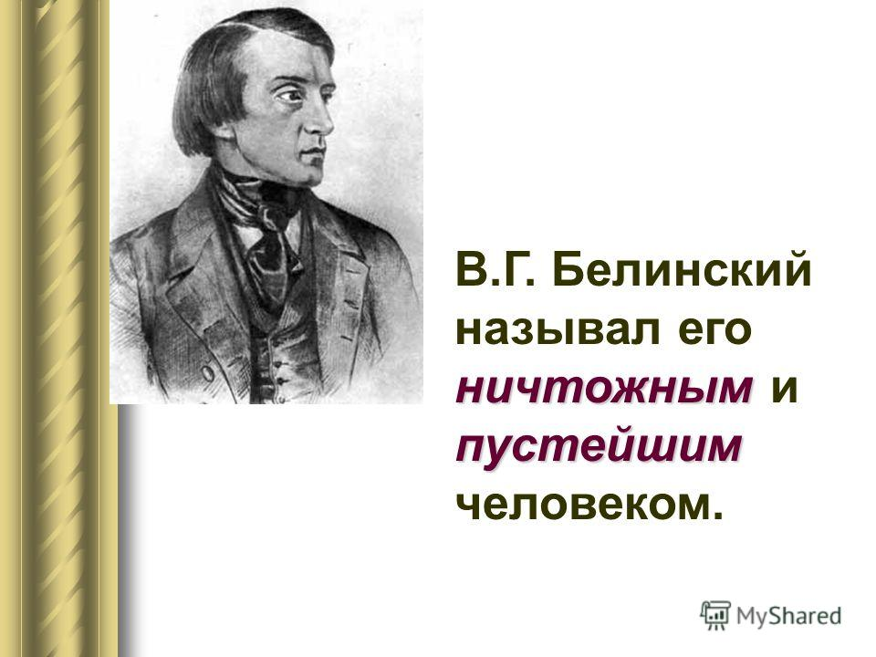 ничтожным пустейшим В.Г. Белинский называл его ничтожным и пустейшим человеком.