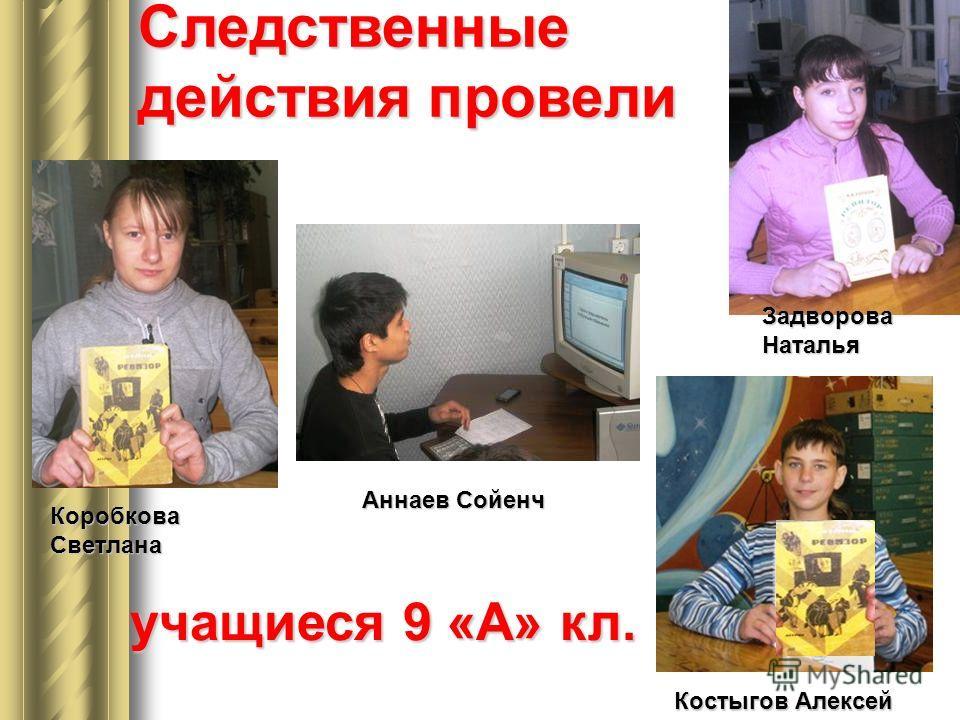 Следственные действия провели Коробкова Светлана Задворова Наталья Аннаев Сойенч Костыгов Алексей учащиеся 9 «А» кл.