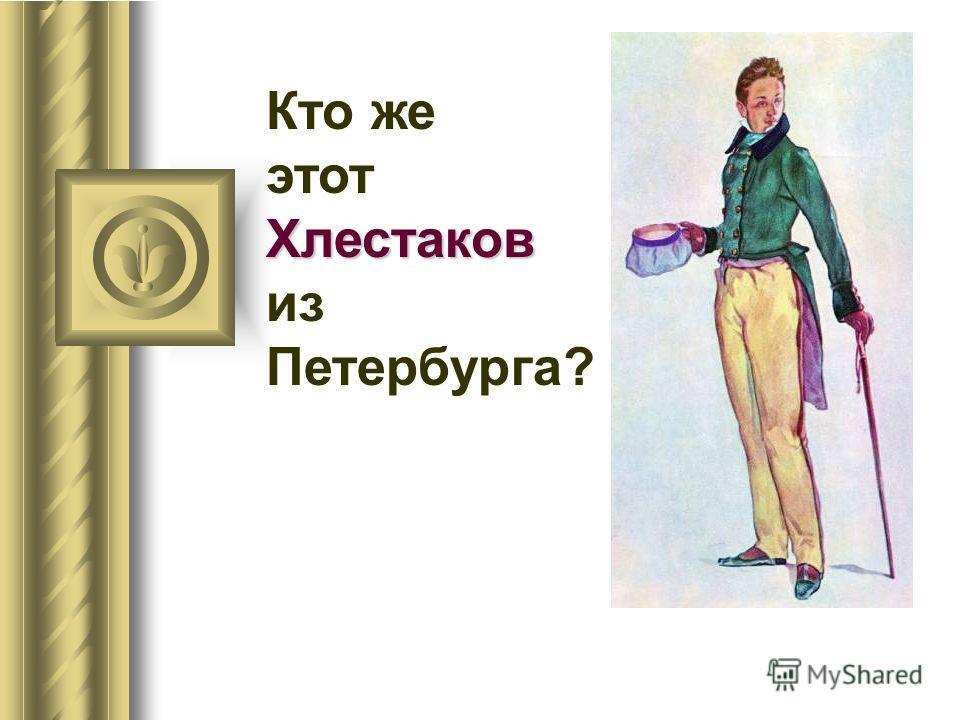 Кто же Хлестаков этот Хлестаков из Петербурга?