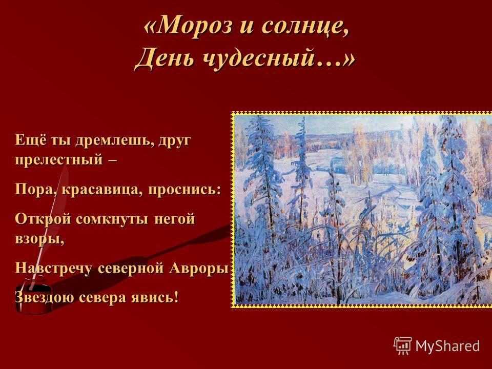 «Мороз и солнце, День чудесный…» Ещё ты дремлешь, друг прелестный – Пора, красавица, проснись: Открой сомкнуты негой взоры, Навстречу северной Авроры Звездою севера явись!