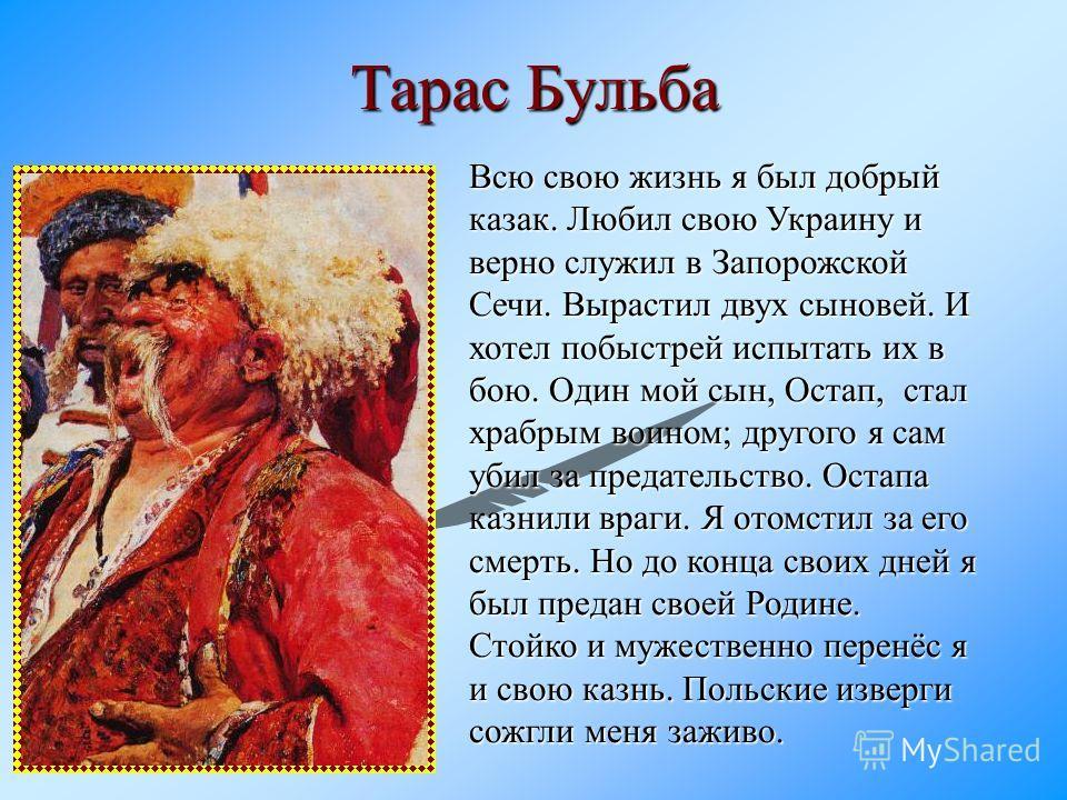 Тарас Бульба Всю свою жизнь я был добрый казак. Любил свою Украину и верно служил в Запорожской Сечи. Вырастил двух сыновей. И хотел побыстрей испытать их в бою. Один мой сын, Остап, стал храбрым воином; другого я сам убил за предательство. Остапа ка