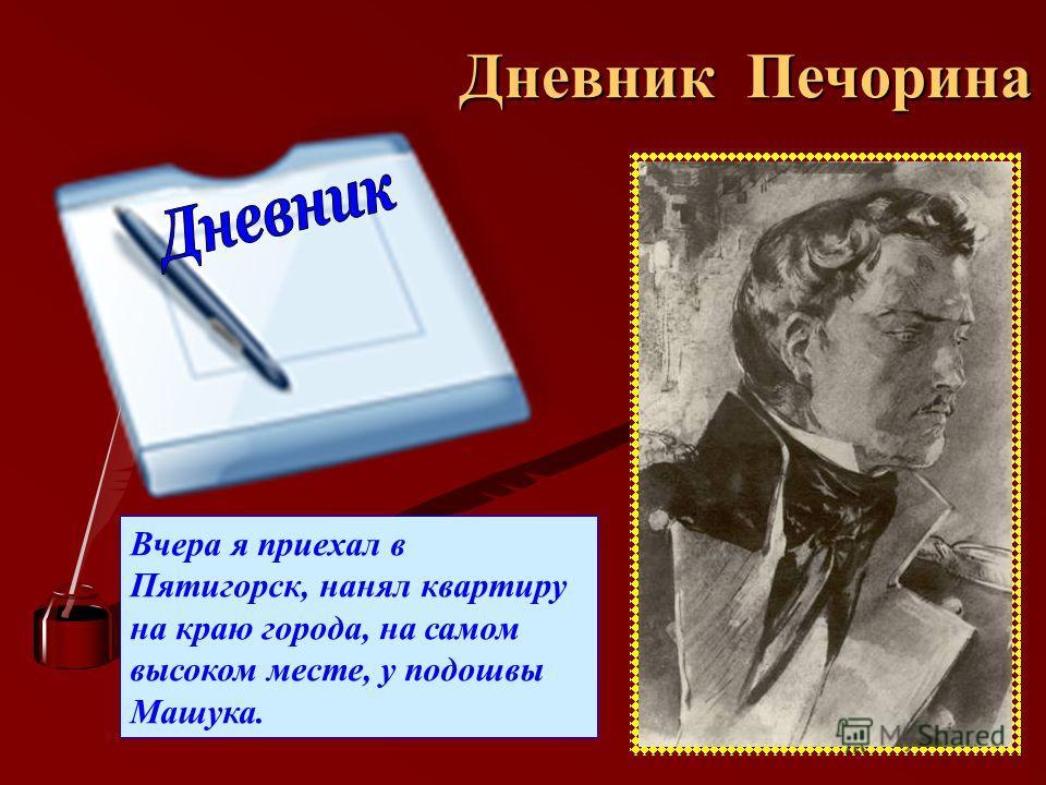 Дневник Печорина Вчера я приехал в Пятигорск, нанял квартиру на краю города, на самом высоком месте, у подошвы Машука.