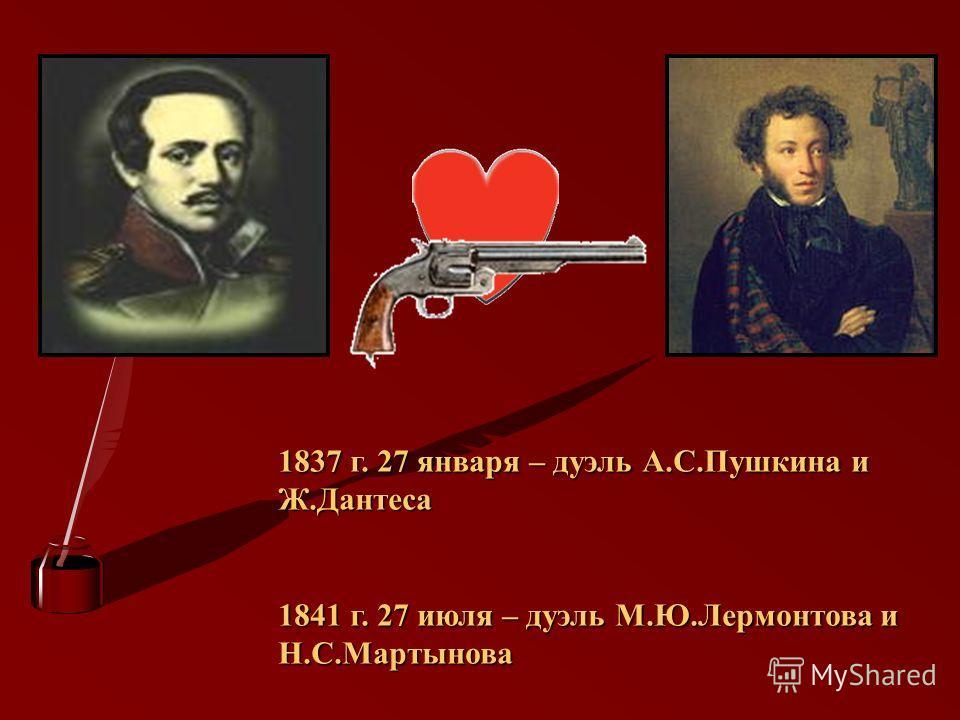 1837 г. 27 января – дуэль А.С.Пушкина и Ж.Дантеса 1841 г. 27 июля – дуэль М.Ю.Лермонтова и Н.С.Мартынова