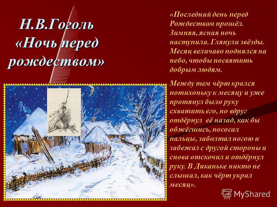 Н.В.Гоголь «Ночь перед рождеством» «Последний день перед Рождеством прошёл. Зимняя, ясная ночь наступила. Глянули звёзды. Месяц величаво поднялся на небо, чтобы посвятить добрым людям. Между тем чёрт крался потихоньку к месяцу и уже протянул было рук