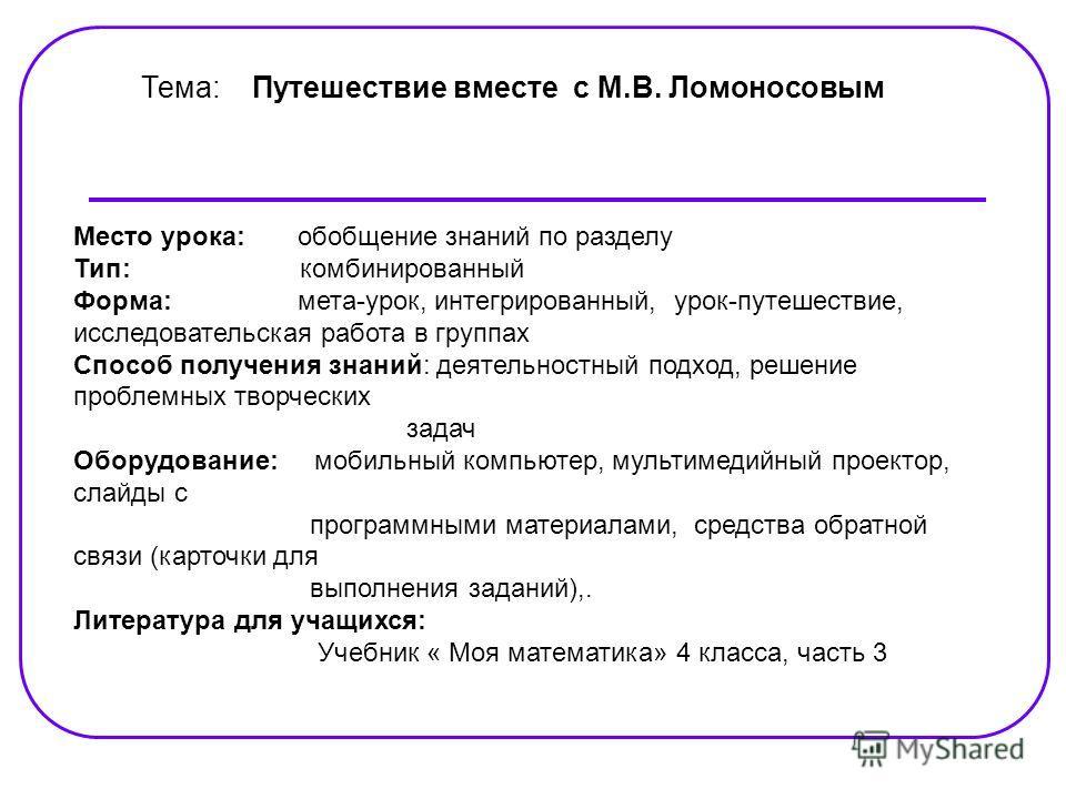 Тема: Путешествие вместе с М.В. Ломоносовым Место урока: обобщение знаний по разделу Тип: комбинированный Форма: мета-урок, интегрированный, урок-путешествие, исследовательская работа в группах Способ получения знаний: деятельностный подход, решение