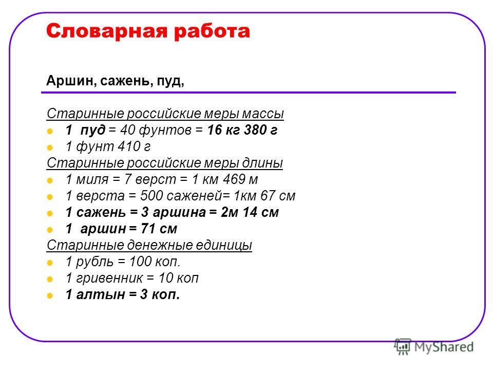 Словарная работа Аршин, сажень, пуд, Старинные российские меры массы 1 пуд = 40 фунтов = 16 кг 380 г 1 фунт 410 г Старинные российские меры длины 1 миля = 7 верст = 1 км 469 м 1 верста = 500 саженей= 1км 67 см 1 сажень = 3 аршина = 2м 14 см 1 аршин =