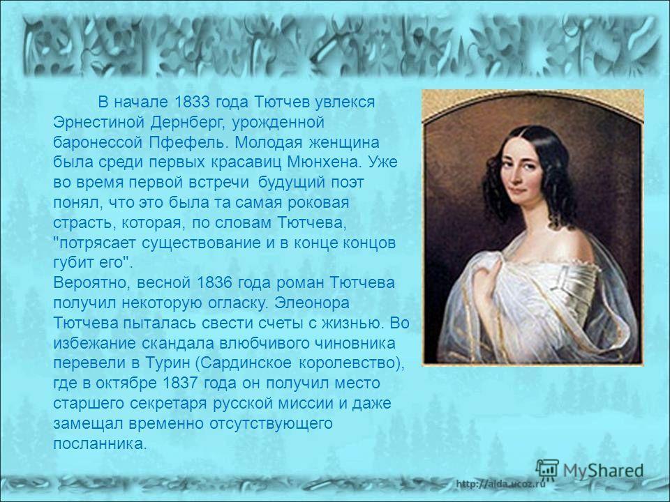 В начале 1833 года Тютчев увлекся Эрнестиной Дернберг, урожденной баронессой Пфефель. Молодая женщина была среди первых красавиц Мюнхена. Уже во время первой встречи будущий поэт понял, что это была та самая роковая страсть, которая, по словам Тютчев