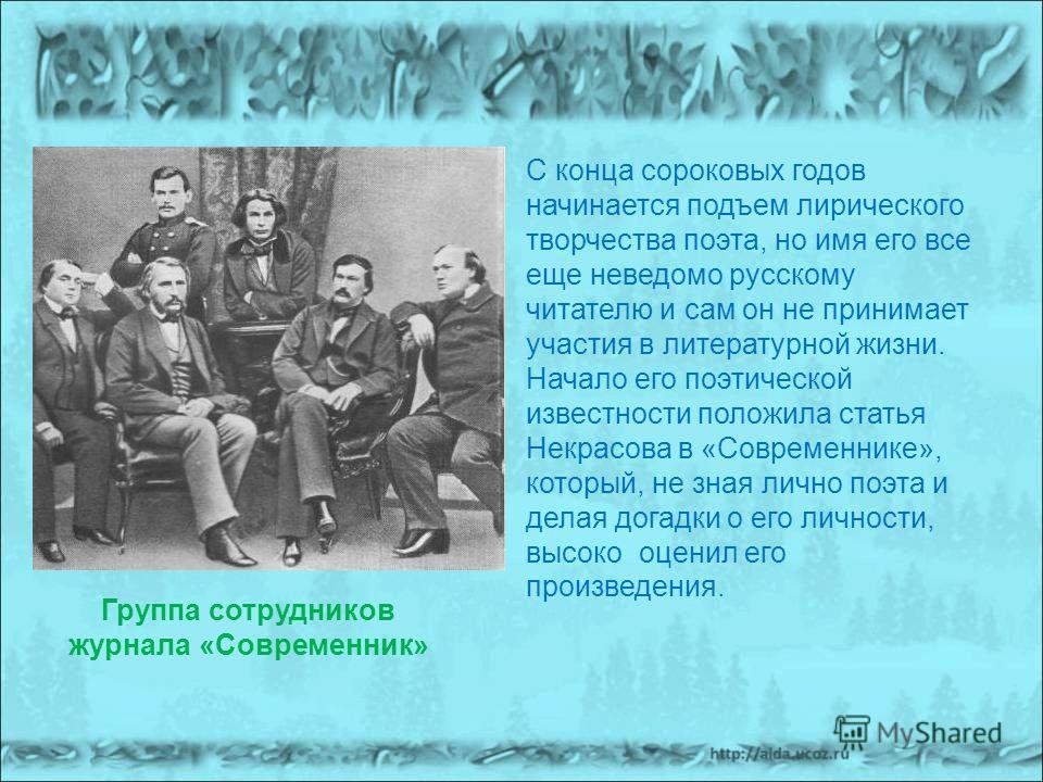 С конца сороковых годов начинается подъем лирического творчества поэта, но имя его все еще неведомо русскому читателю и сам он не принимает участия в литературной жизни. Начало его поэтической известности положила статья Некрасова в «Современнике», к