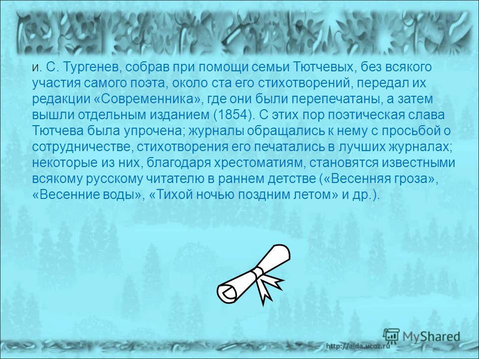 И. С. Тургенев, собрав при помощи семьи Тютчевых, без всякого участия самого поэта, около ста его стихотворений, передал их редакции «Современника», где они были перепечатаны, а затем вышли отдельным изданием (1854). С этих пор поэтическая слава Тютч
