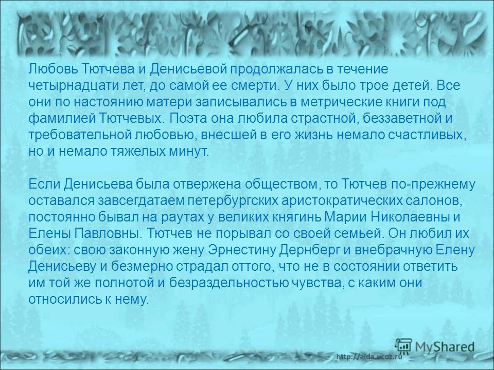 Любовь Тютчева и Денисьевой продолжалась в течение четырнадцати лет, до самой ее смерти. У них было трое детей. Все они по настоянию матери записывались в метрические книги под фамилией Тютчевых. Поэта она любила страстной, беззаветной и требовательн