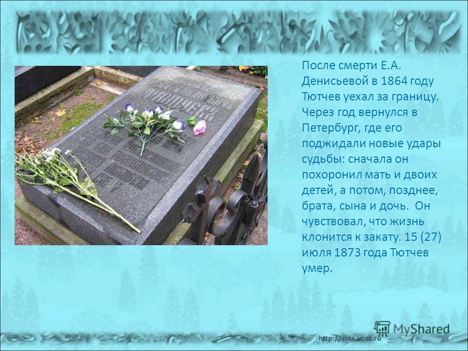 После смерти Е.А. Денисьевой в 1864 году Тютчев уехал за границу. Через год вернулся в Петербург, где его поджидали новые удары судьбы: сначала он похоронил мать и двоих детей, а потом, позднее, брата, сына и дочь. Он чувствовал, что жизнь клонится к