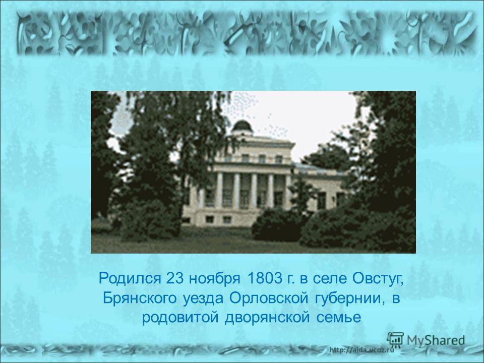Родился 23 ноября 1803 г. в селе Овстуг, Брянского уезда Орловской губернии, в родовитой дворянской семье