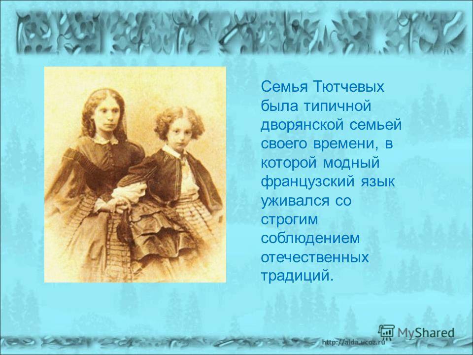 Семья Тютчевых была типичной дворянской семьей своего времени, в которой модный французский язык уживался со строгим соблюдением отечественных традиций.