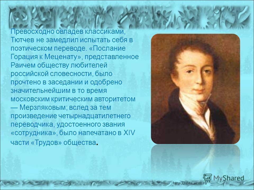 Превосходно овладев классиками, Тютчев не замедлил испытать себя в поэтическом переводе. «Послание Горация к Меценату», представленное Раичем обществу любителей российской словесности, было прочтено в заседании и одобрено значительнейшим в то время м