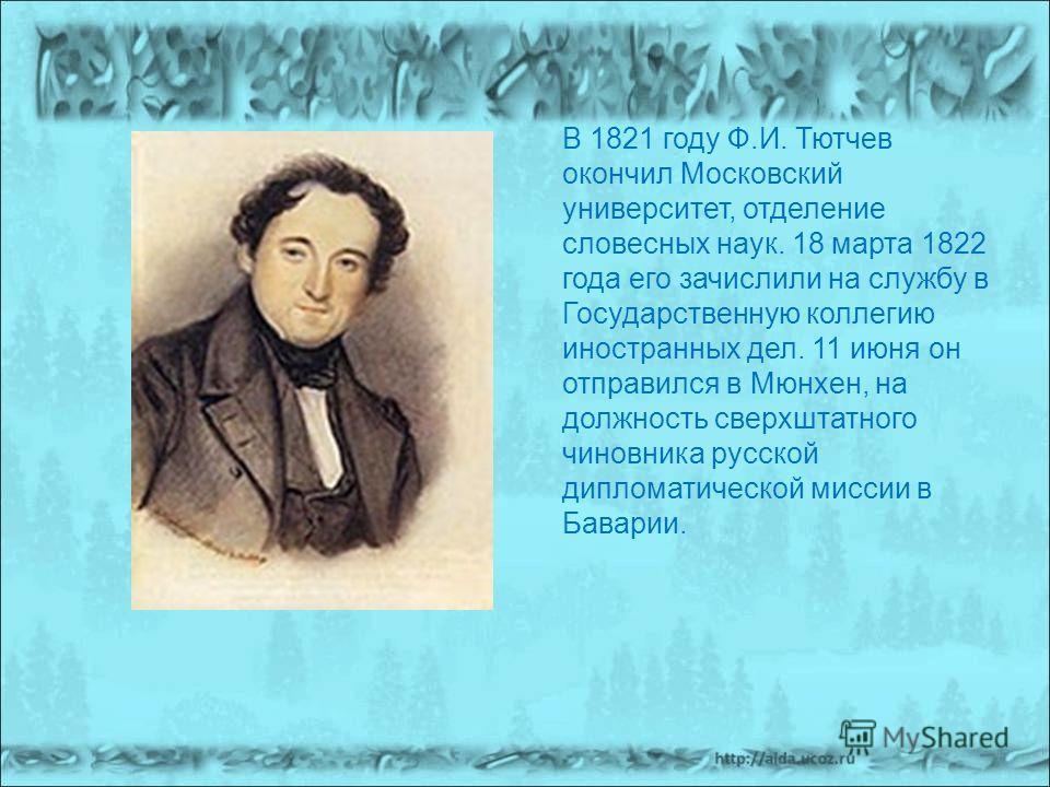 В 1821 году Ф.И. Тютчев окончил Московский университет, отделение словесных наук. 18 марта 1822 года его зачислили на службу в Государственную коллегию иностранных дел. 11 июня он отправился в Мюнхен, на должность сверхштатного чиновника русской дипл