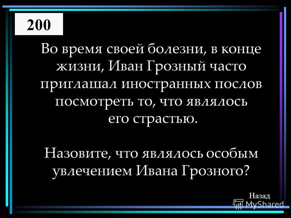 Во время своей болезни, в конце жизни, Иван Грозный часто приглашал иностранных послов посмотреть то, что являлось его страстью. Назовите, что являлось особым увлечением Ивана Грозного? Назад 200