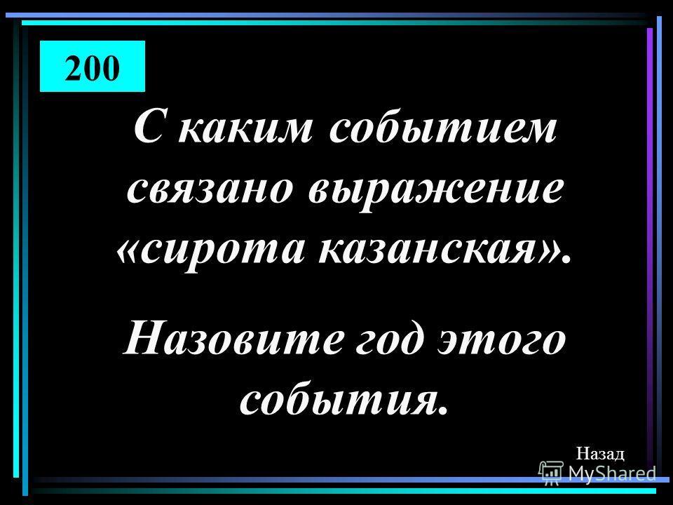 Назад С каким событием связано выражение «сирота казанская». Назовите год этого события. 200