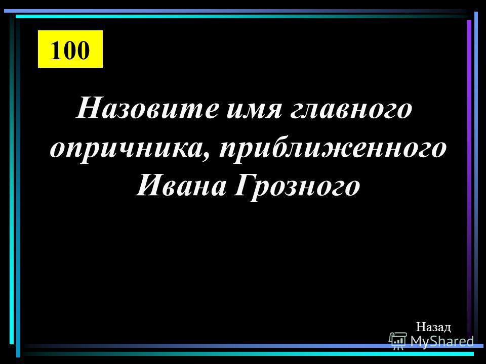 Назовите имя главного опричника, приближенного Ивана Грозного Назад 100