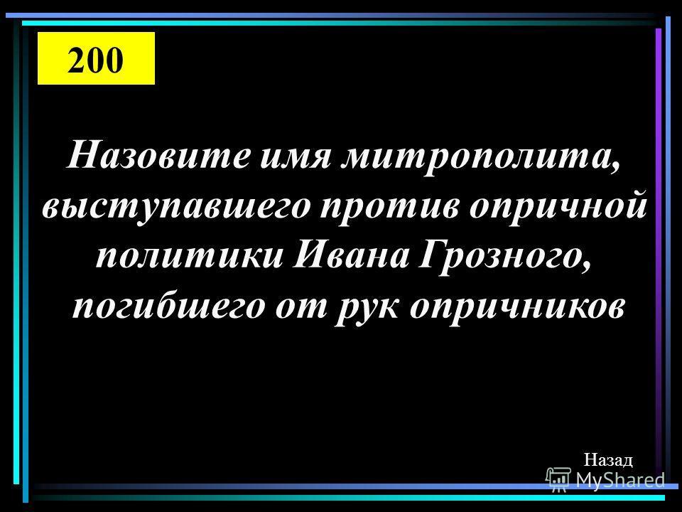 Назовите имя митрополита, выступавшего против опричной политики Ивана Грозного, погибшего от рук опричников Назад 200